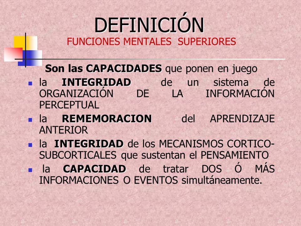 DEFINICIÓN FUNCIONES MENTALES SUPERIORES CAPACIDADES Son las CAPACIDADES que ponen en juego INTEGRIDAD la INTEGRIDAD de un sistema de ORGANIZACIÓN DE