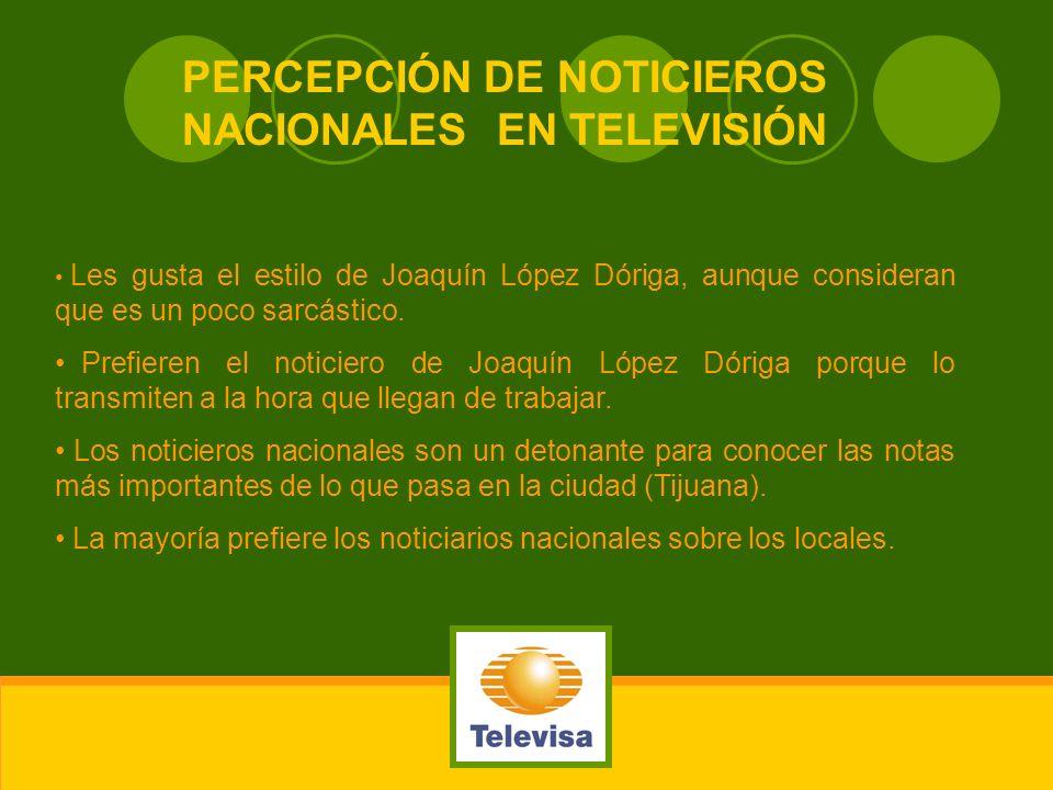 PERCEPCIÓN DE NOTICIEROS NACIONALES EN TELEVISIÓN Les gusta el estilo de Joaquín López Dóriga, aunque consideran que es un poco sarcástico. Prefieren