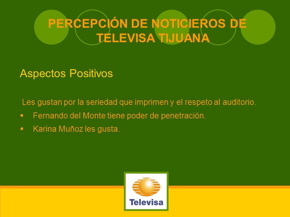 PERCEPCIÓN DE NOTICIEROS DE TELEVISA TIJUANA Aspectos Positivos Les gustan por la seriedad que imprimen y el respeto al auditorio. Fernando del Monte