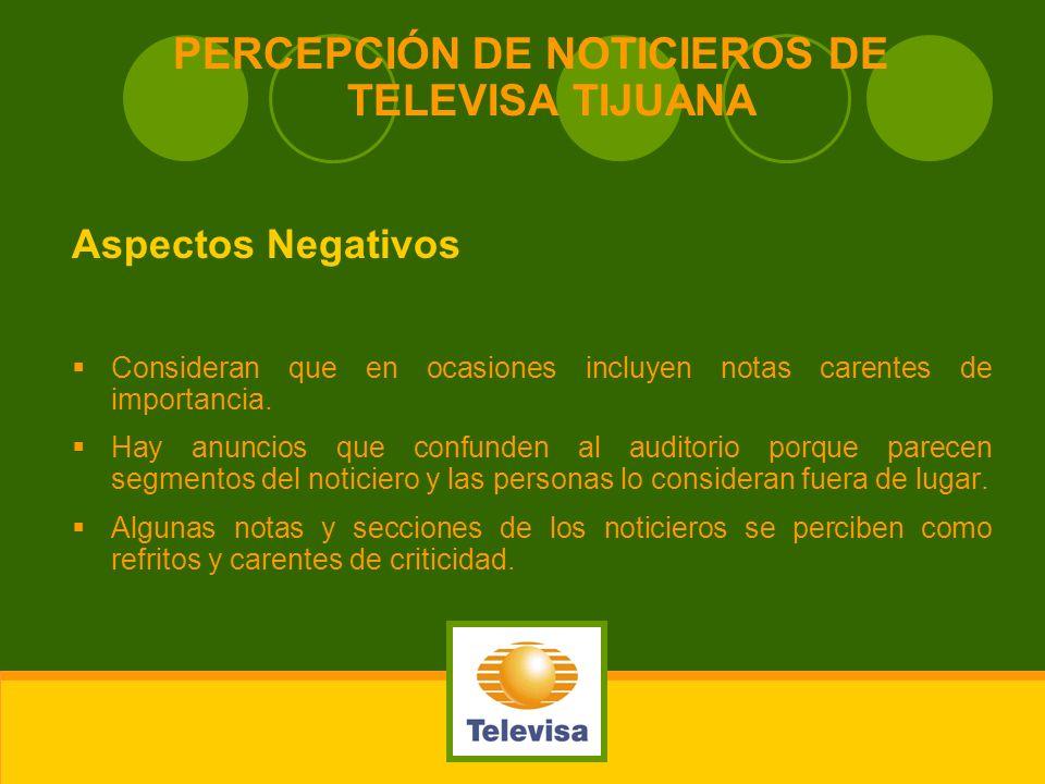 PERCEPCIÓN DE NOTICIEROS DE TELEVISA TIJUANA Aspectos Negativos Consideran que en ocasiones incluyen notas carentes de importancia. Hay anuncios que c