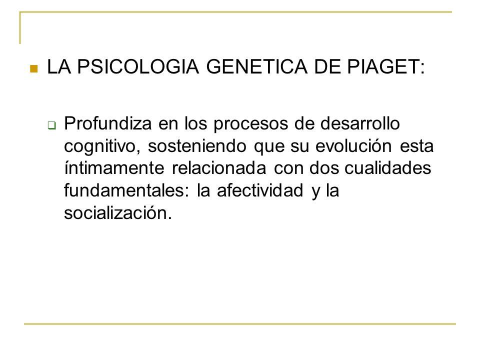 LA PSICOLOGIA GENETICA DE PIAGET: Profundiza en los procesos de desarrollo cognitivo, sosteniendo que su evolución esta íntimamente relacionada con do