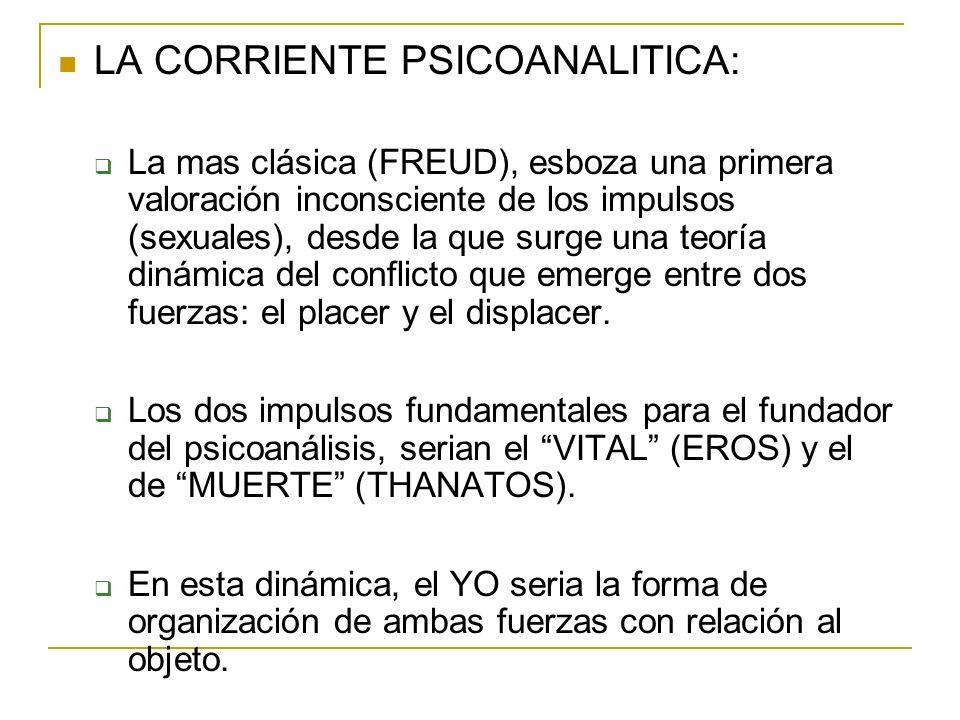 LA CORRIENTE PSICOANALITICA: La mas clásica (FREUD), esboza una primera valoración inconsciente de los impulsos (sexuales), desde la que surge una teo