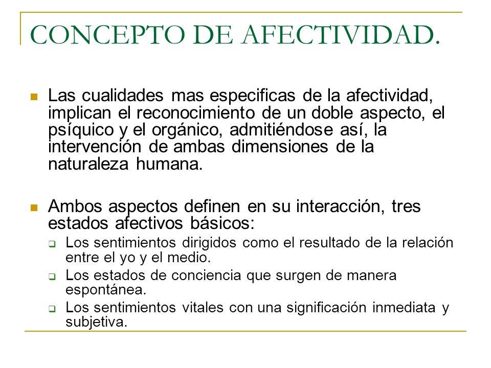 CONCEPTO DE AFECTIVIDAD. Las cualidades mas especificas de la afectividad, implican el reconocimiento de un doble aspecto, el psíquico y el orgánico,