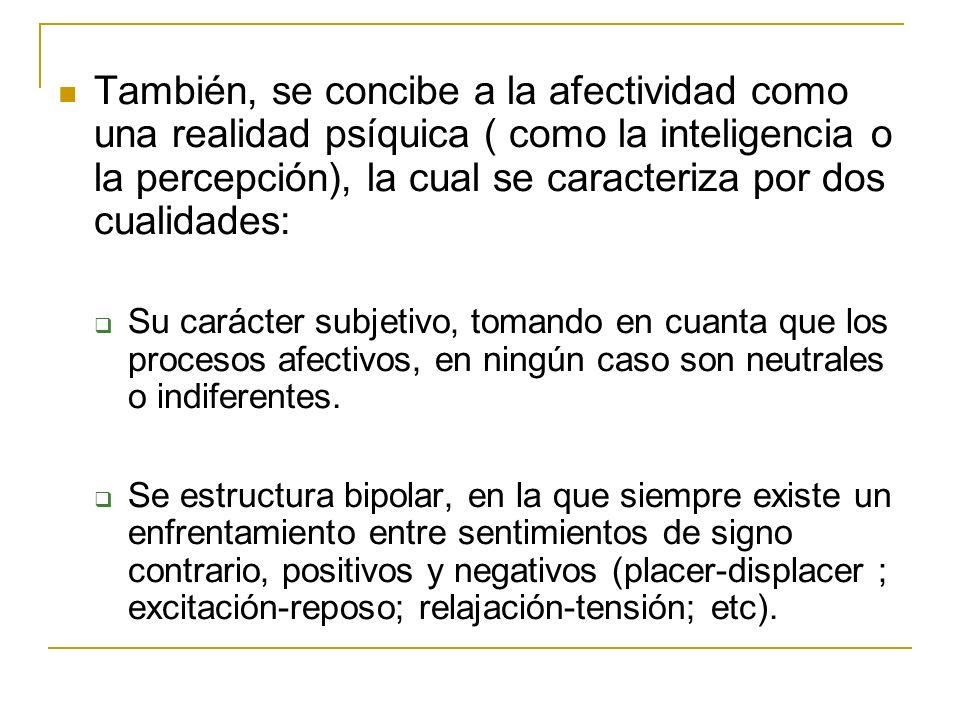 También, se concibe a la afectividad como una realidad psíquica ( como la inteligencia o la percepción), la cual se caracteriza por dos cualidades: Su