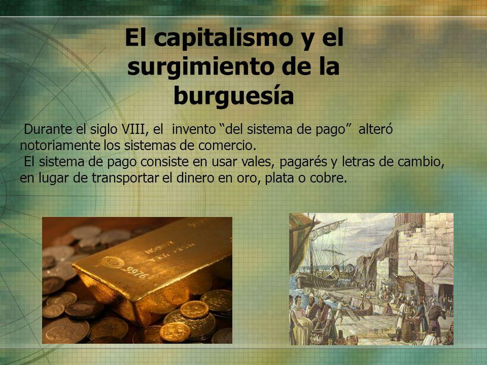 El capitalismo y el surgimiento de la burguesía Durante el siglo VIII, el invento del sistema de pago alteró notoriamente los sistemas de comercio. El