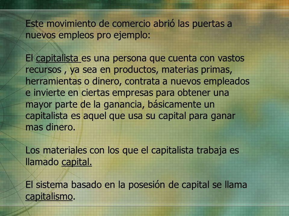 Este movimiento de comercio abrió las puertas a nuevos empleos pro ejemplo: El capitalista es una persona que cuenta con vastos recursos, ya sea en pr