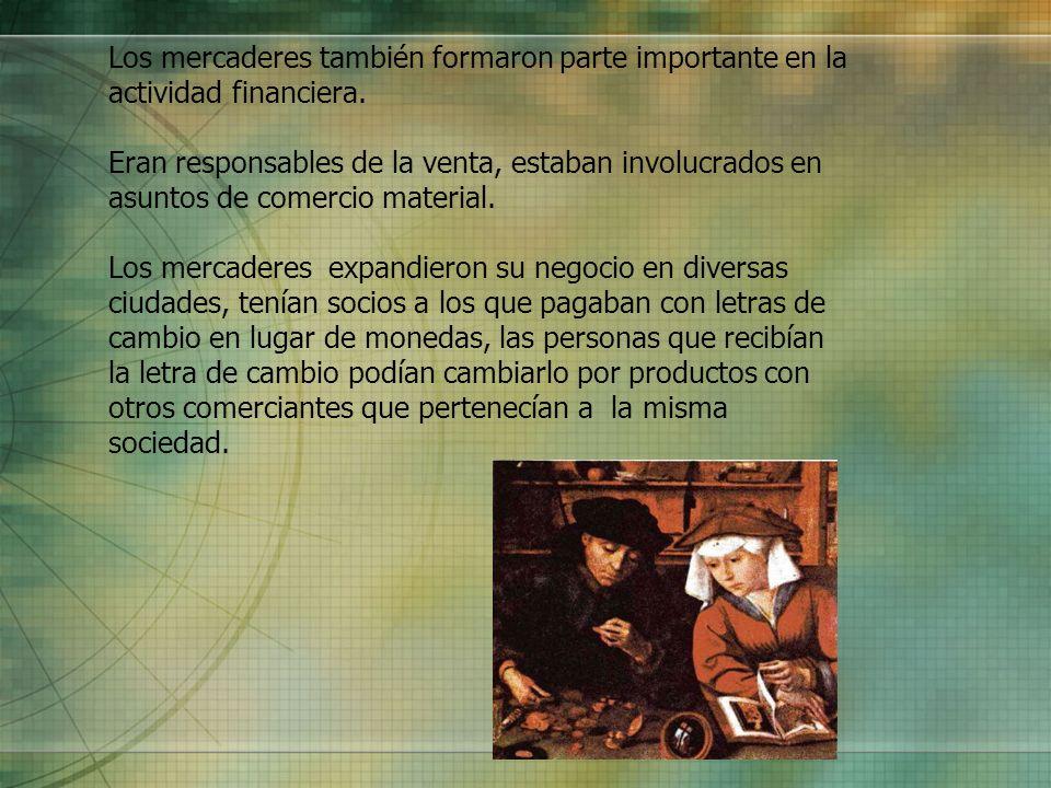 Los mercaderes también formaron parte importante en la actividad financiera. Eran responsables de la venta, estaban involucrados en asuntos de comerci