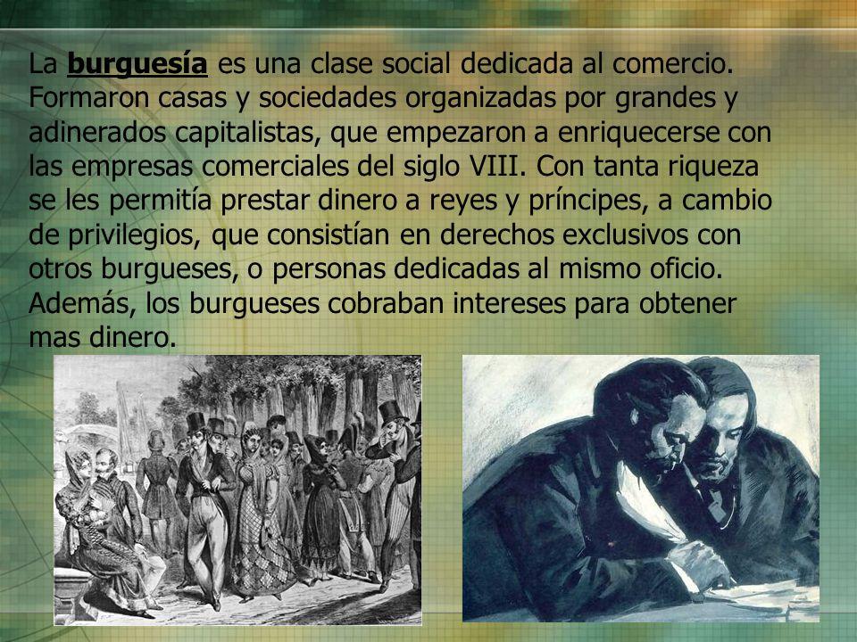 La burguesía es una clase social dedicada al comercio. Formaron casas y sociedades organizadas por grandes y adinerados capitalistas, que empezaron a