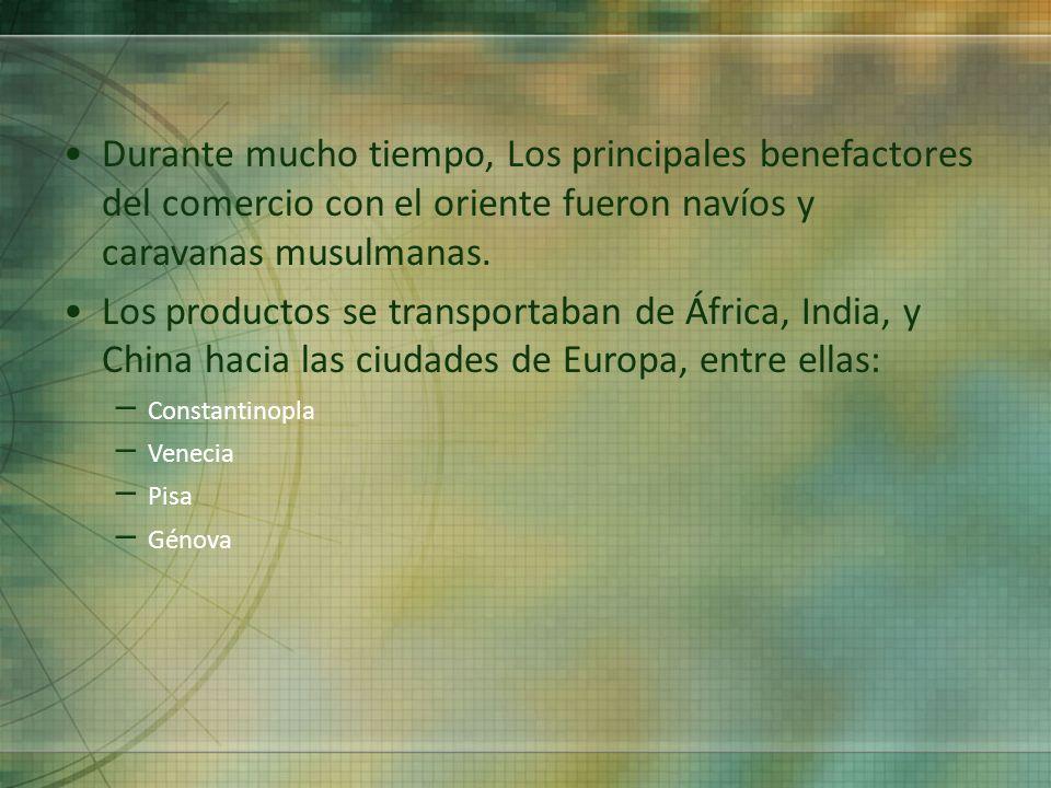 Durante mucho tiempo, Los principales benefactores del comercio con el oriente fueron navíos y caravanas musulmanas. Los productos se transportaban de