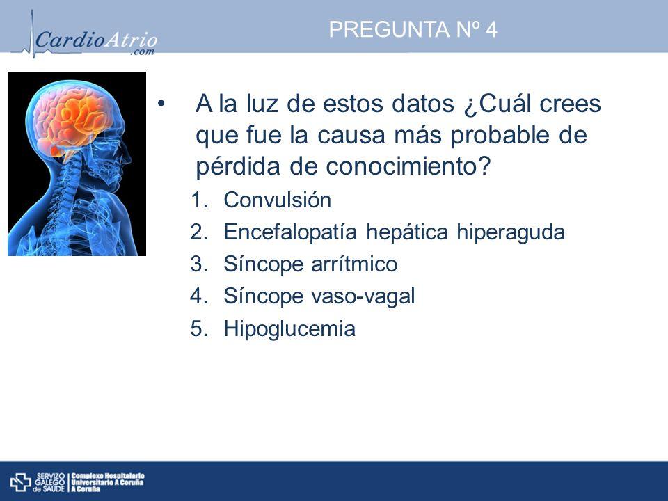 PREGUNTA Nº 4 A la luz de estos datos ¿Cuál crees que fue la causa más probable de pérdida de conocimiento? 1.Convulsión 2.Encefalopatía hepática hipe