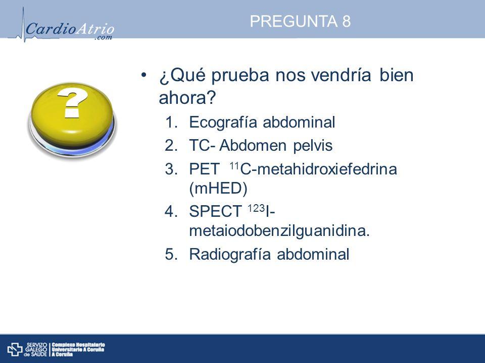 PREGUNTA 8 ¿Qué prueba nos vendría bien ahora? 1.Ecografía abdominal 2.TC- Abdomen pelvis 3.PET 11 C-metahidroxiefedrina (mHED) 4.SPECT 123 I- metaiod