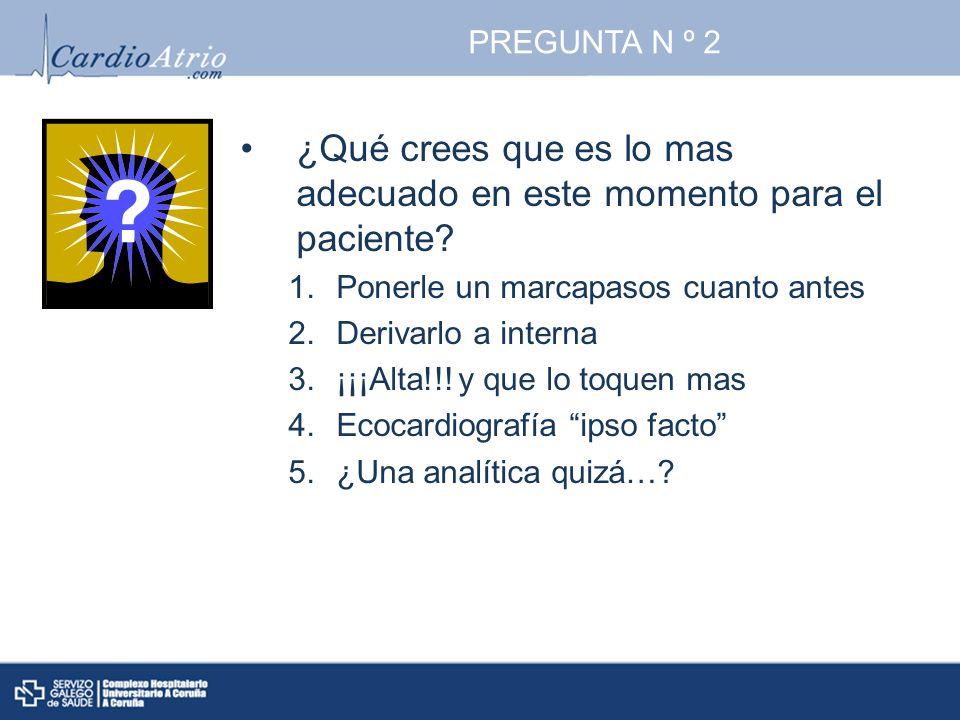 PREGUNTA N º 2 ¿Qué crees que es lo mas adecuado en este momento para el paciente? 1.Ponerle un marcapasos cuanto antes 2.Derivarlo a interna 3.¡¡¡Alt