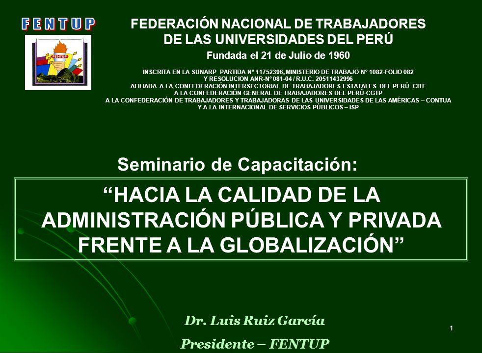 1 Dr. Luis Ruiz García Presidente – FENTUP HACIA LA CALIDAD DE LA ADMINISTRACIÓN PÚBLICA Y PRIVADA FRENTE A LA GLOBALIZACIÓN Seminario de Capacitación