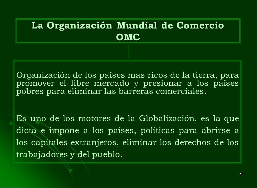15 La Organización Mundial de Comercio OMC Organización de los países mas ricos de la tierra, para promover el libre mercado y presionar a los países