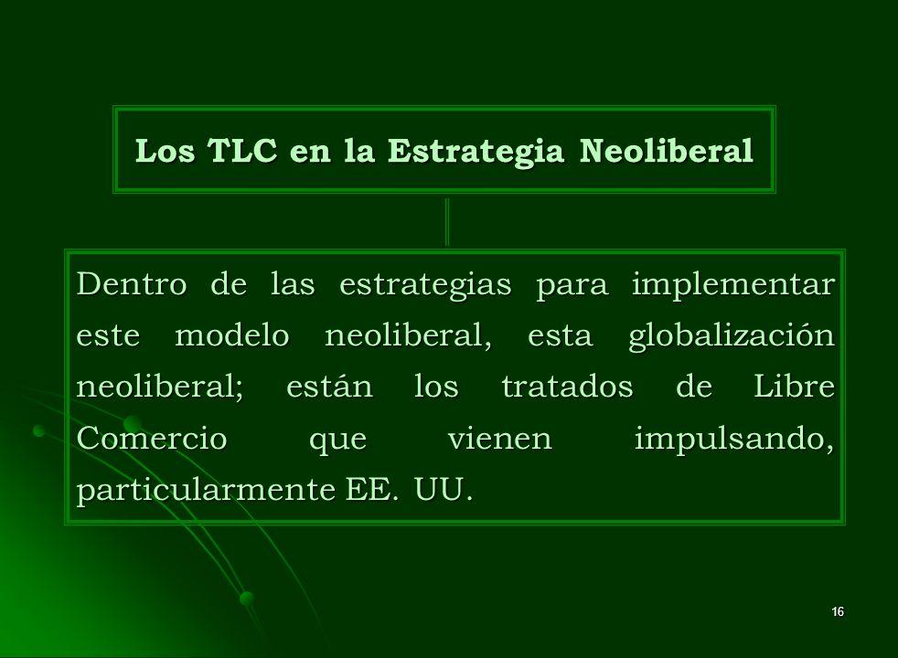 16 Dentro de las estrategias para implementar este modelo neoliberal, esta globalización neoliberal; están los tratados de Libre Comercio que vienen i