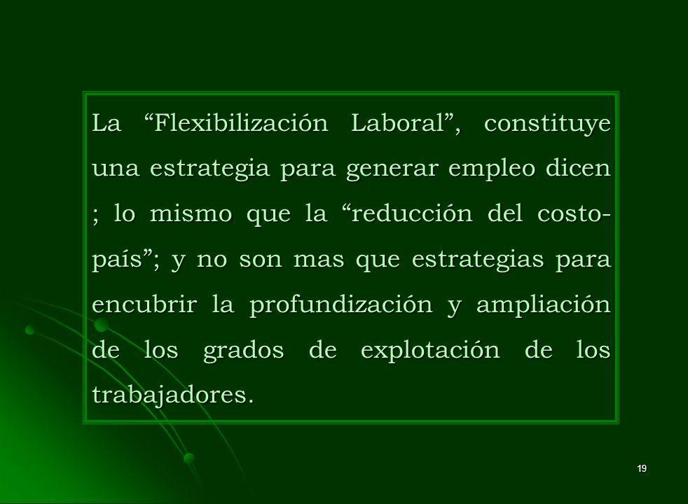 19 La Flexibilización Laboral, constituye una estrategia para generar empleo dicen ; lo mismo que la reducción del costo- país; y no son mas que estra