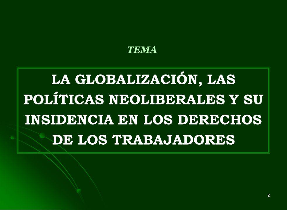 2 LA GLOBALIZACIÓN, LAS POLÍTICAS NEOLIBERALES Y SU INSIDENCIA EN LOS DERECHOS DE LOS TRABAJADORES TEMA