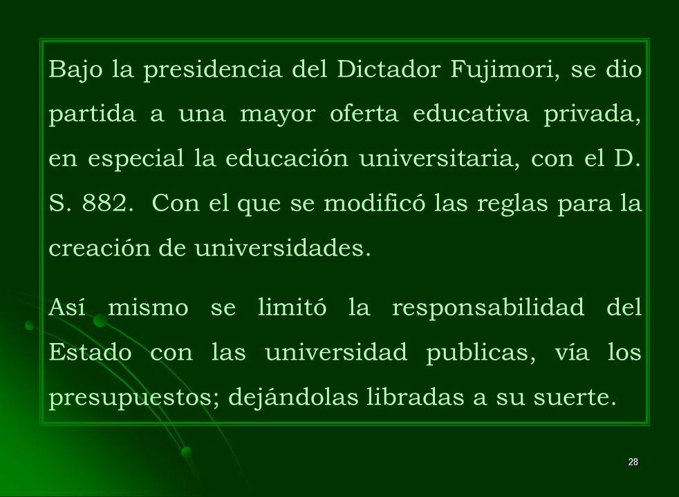 28 Bajo la presidencia del Dictador Fujimori, se dio partida a una mayor oferta educativa privada, en especial la educación universitaria, con el D. S