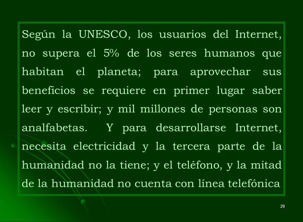 29 Según la UNESCO, los usuarios del Internet, no supera el 5% de los seres humanos que habitan el planeta; para aprovechar sus beneficios se requiere