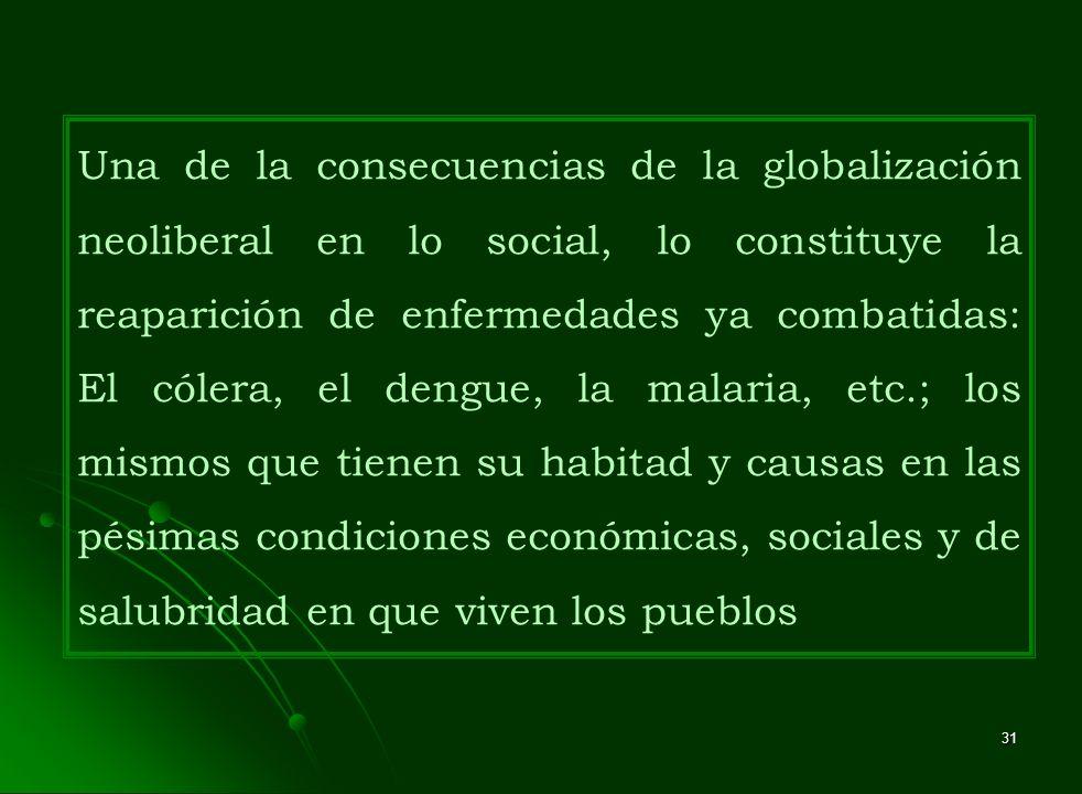31 Una de la consecuencias de la globalización neoliberal en lo social, lo constituye la reaparición de enfermedades ya combatidas: El cólera, el deng