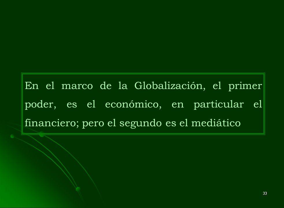 33 En el marco de la Globalización, el primer poder, es el económico, en particular el financiero; pero el segundo es el mediático