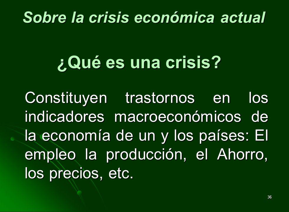 36 ¿Qué es una crisis? Constituyen trastornos en los indicadores macroeconómicos de la economía de un y los países: El empleo la producción, el Ahorro