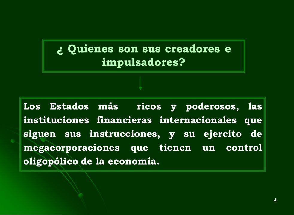 4 ¿ Quienes son sus creadores e impulsadores? Los Estados más ricos y poderosos, las instituciones financieras internacionales que siguen sus instrucc
