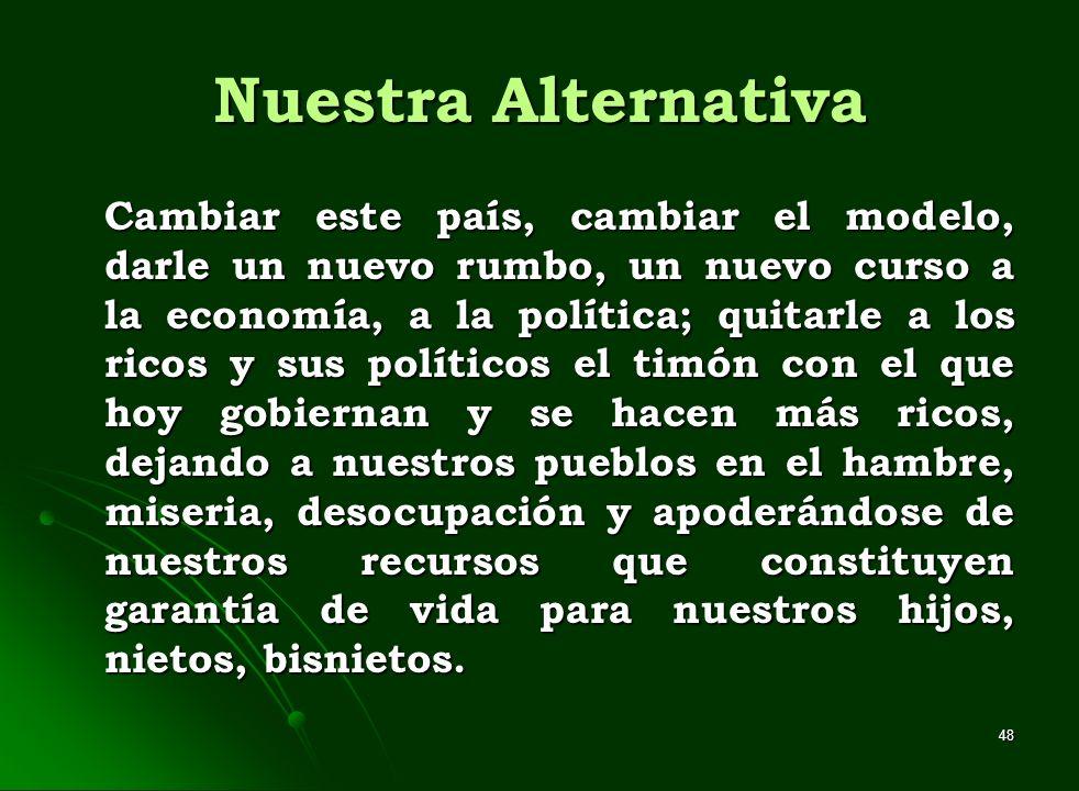 48 Nuestra Alternativa Cambiar este país, cambiar el modelo, darle un nuevo rumbo, un nuevo curso a la economía, a la política; quitarle a los ricos y