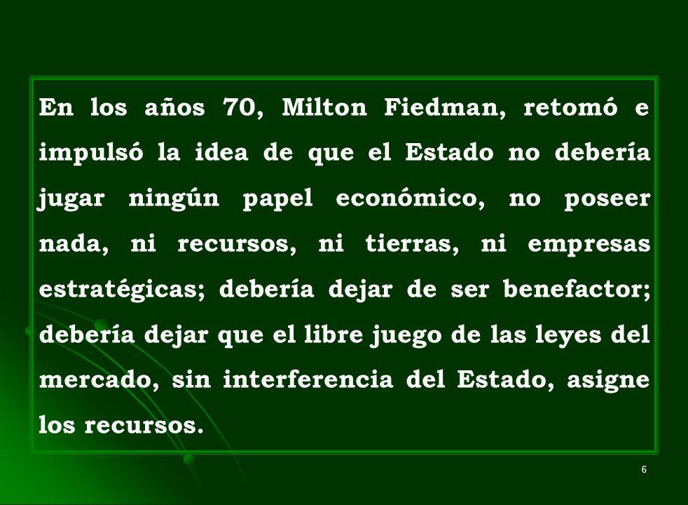 6 En los años 70, Milton Fiedman, retomó e impulsó la idea de que el Estado no debería jugar ningún papel económico, no poseer nada, ni recursos, ni t