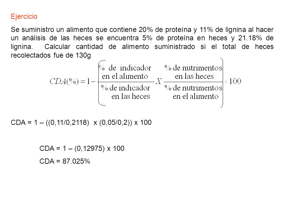 Ejercicio Se suministro un alimento que contiene 20% de proteína y 11% de lignina al hacer un análisis de las heces se encuentra 5% de proteína en hec
