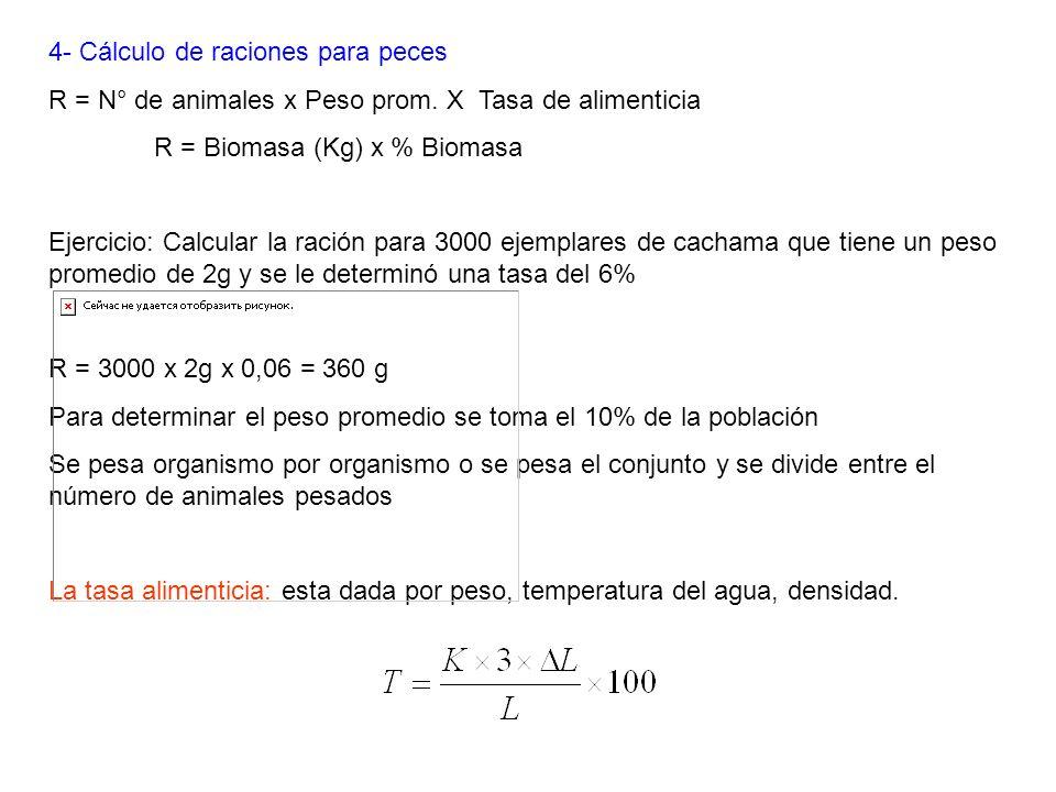 4- Cálculo de raciones para peces R = N° de animales x Peso prom. X Tasa de alimenticia R = Biomasa (Kg) x % Biomasa Ejercicio: Calcular la ración par