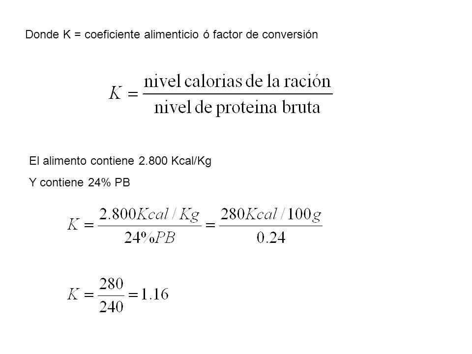 Donde K = coeficiente alimenticio ó factor de conversión El alimento contiene 2.800 Kcal/Kg Y contiene 24% PB