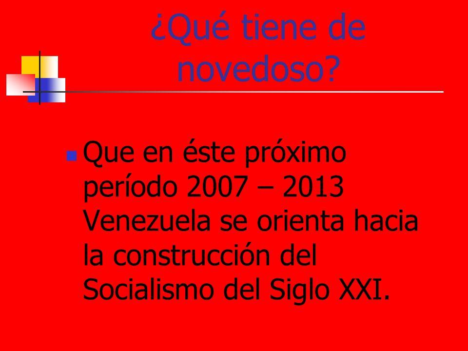 ¿Qué tiene de novedoso? Que en éste próximo período 2007 – 2013 Venezuela se orienta hacia la construcción del Socialismo del Siglo XXI.