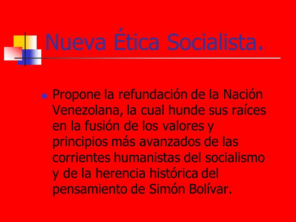 Nueva Ética Socialista. Propone la refundación de la Nación Venezolana, la cual hunde sus raíces en la fusión de los valores y principios más avanzado