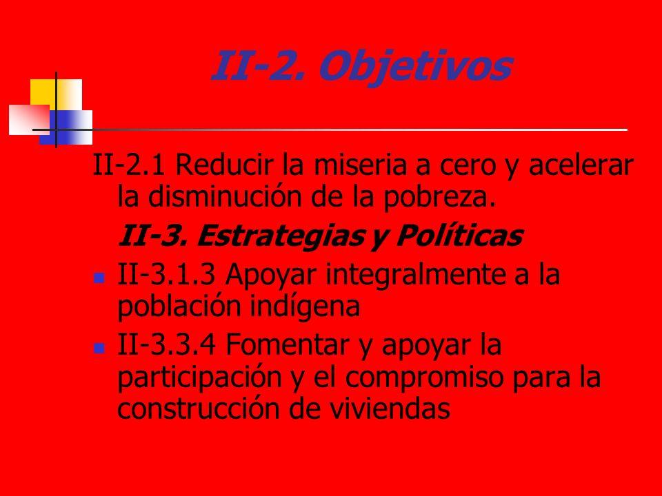 II-2. Objetivos II-2.1 Reducir la miseria a cero y acelerar la disminución de la pobreza. II-3. Estrategias y Políticas II-3.1.3 Apoyar integralmente