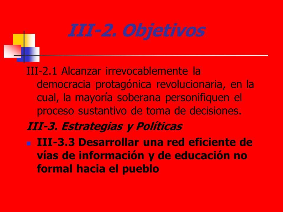 III-2. Objetivos III-2.1 Alcanzar irrevocablemente la democracia protagónica revolucionaria, en la cual, la mayoría soberana personifiquen el proceso