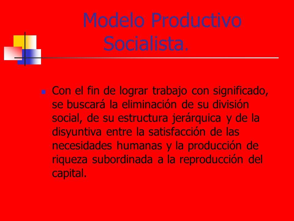 Modelo Productivo Socialista. Con el fin de lograr trabajo con significado, se buscará la eliminación de su división social, de su estructura jerárqui