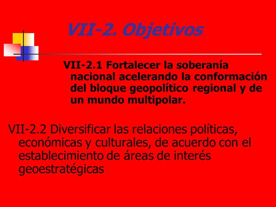 VII-2. Objetivos VII-2.1 Fortalecer la soberanía nacional acelerando la conformación del bloque geopolítico regional y de un mundo multipolar. VII-2.2