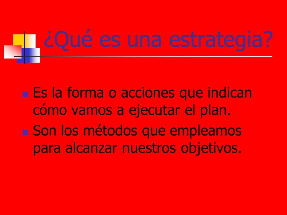 ¿Qué es una estrategia? Es la forma o acciones que indican cómo vamos a ejecutar el plan. Son los métodos que empleamos para alcanzar nuestros objetiv