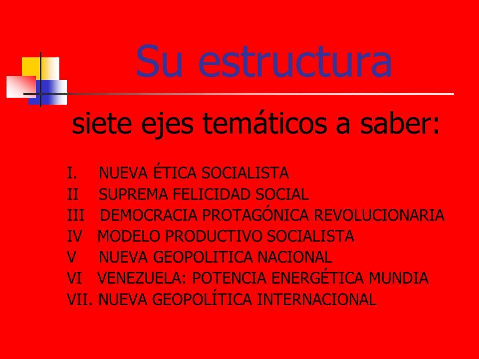 Su estructura siete ejes temáticos a saber: I. NUEVA ÉTICA SOCIALISTA II SUPREMA FELICIDAD SOCIAL III DEMOCRACIA PROTAGÓNICA REVOLUCIONARIA IV MODELO