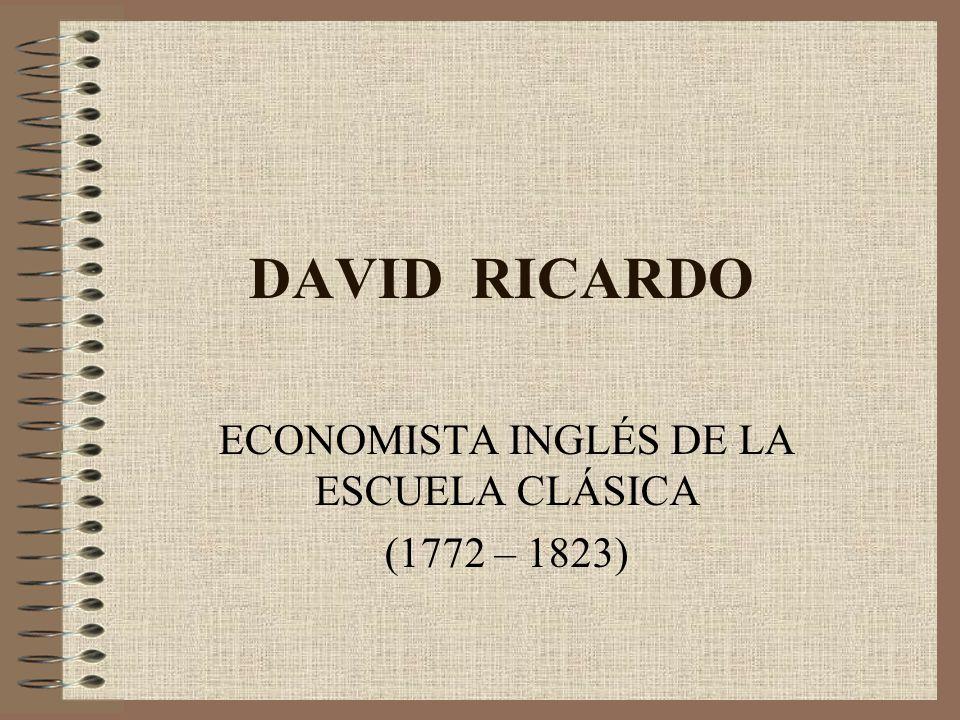 DAVID RICARDO ECONOMISTA INGLÉS DE LA ESCUELA CLÁSICA (1772 – 1823)