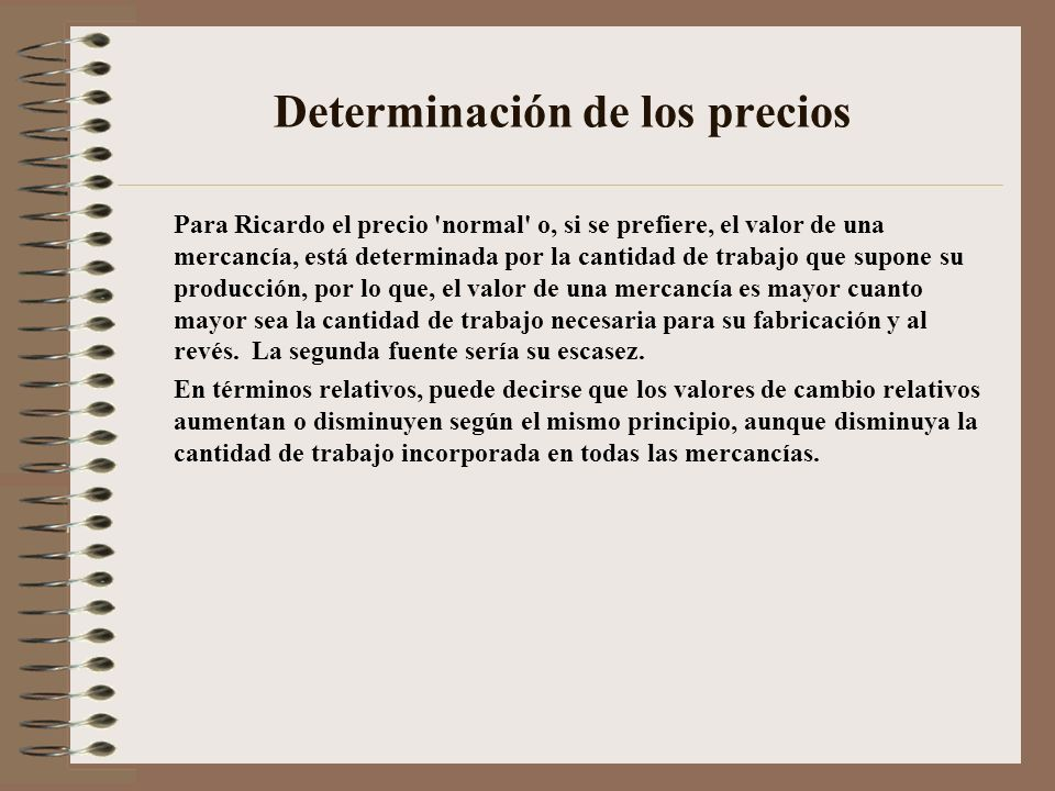 Determinación de los precios Para Ricardo el precio 'normal' o, si se prefiere, el valor de una mercancía, está determinada por la cantidad de trabajo