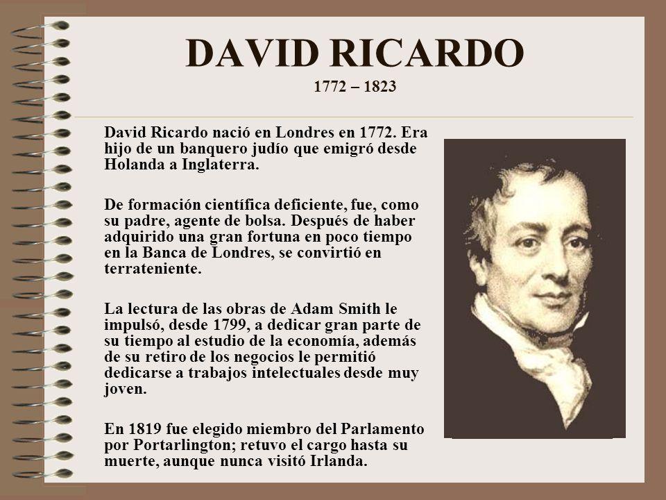 DAVID RICARDO 1772 – 1823 David Ricardo nació en Londres en 1772. Era hijo de un banquero judío que emigró desde Holanda a Inglaterra. De formación ci