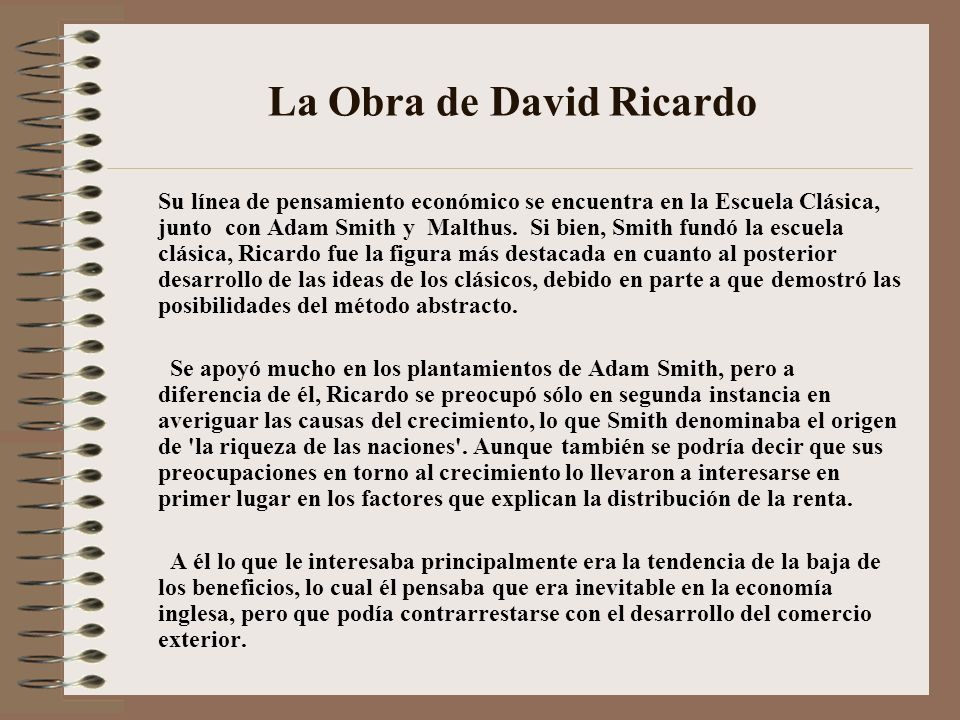 La Obra de David Ricardo Su línea de pensamiento económico se encuentra en la Escuela Clásica, junto con Adam Smith y Malthus. Si bien, Smith fundó la