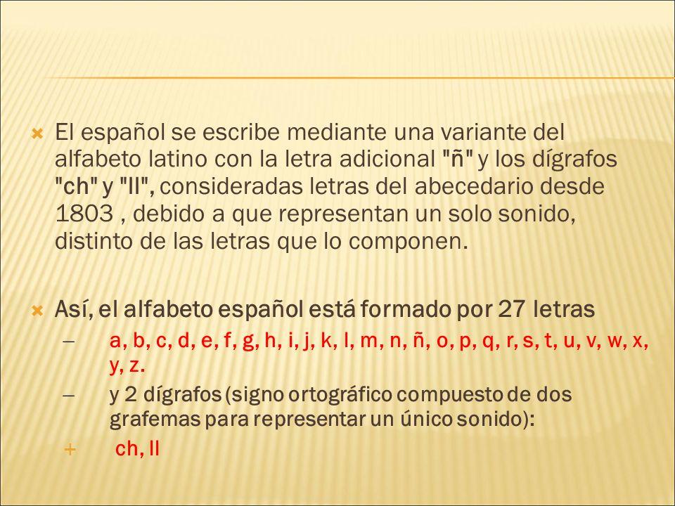 El español se escribe mediante una variante del alfabeto latino con la letra adicional ñ y los dígrafos ch y ll , consideradas letras del abecedario desde 1803, debido a que representan un solo sonido, distinto de las letras que lo componen.