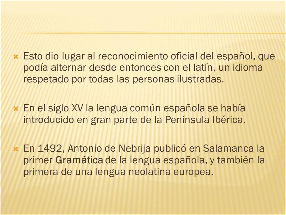 Esto dio lugar al reconocimiento oficial del español, que podía alternar desde entonces con el latín, un idioma respetado por todas las personas ilustradas.