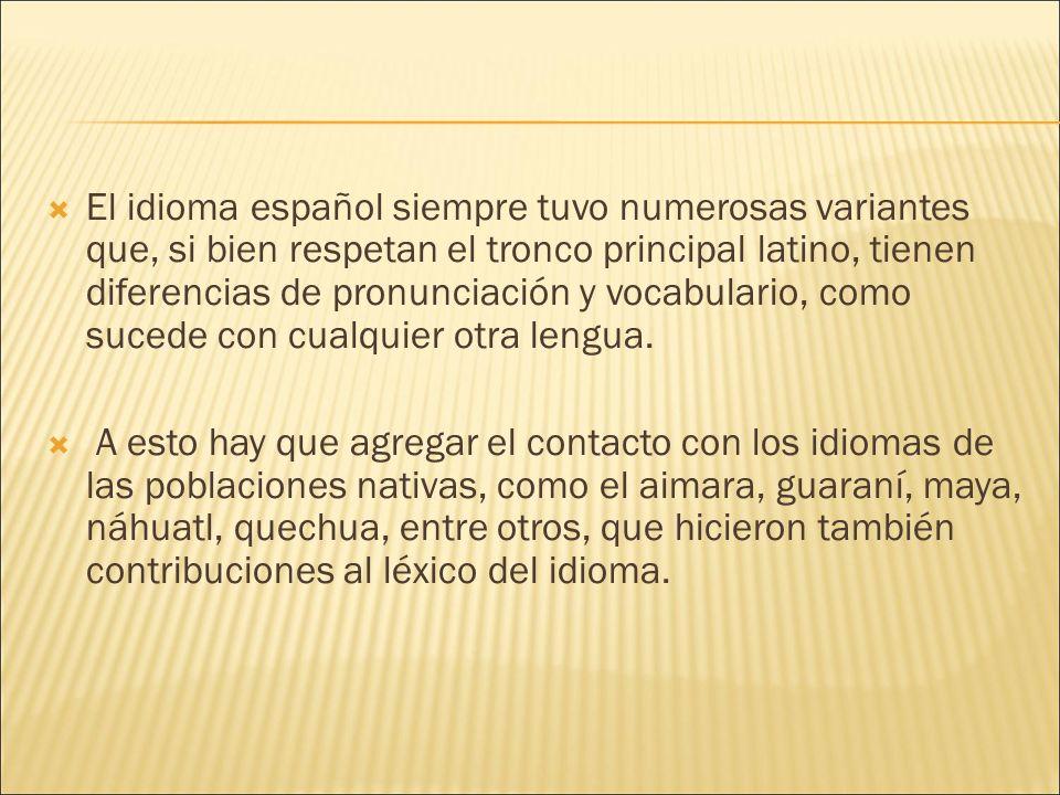El idioma español siempre tuvo numerosas variantes que, si bien respetan el tronco principal latino, tienen diferencias de pronunciación y vocabulario, como sucede con cualquier otra lengua.