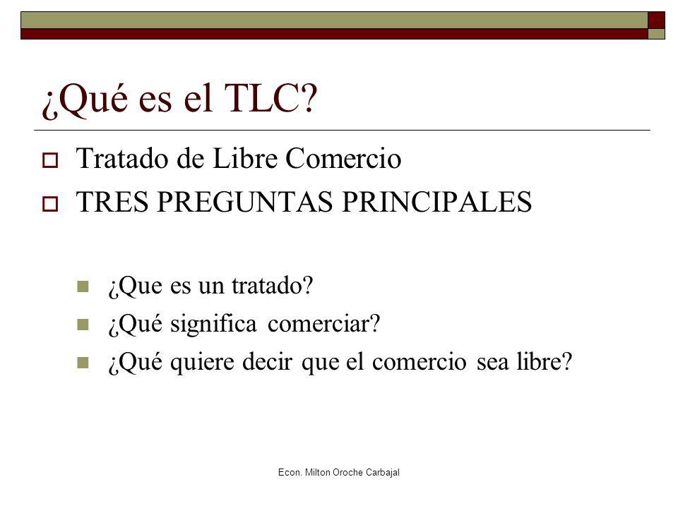 Econ. Milton Oroche Carbajal ¿Qué es el TLC? Tratado de Libre Comercio TRES PREGUNTAS PRINCIPALES ¿Que es un tratado? ¿Qué significa comerciar? ¿Qué q