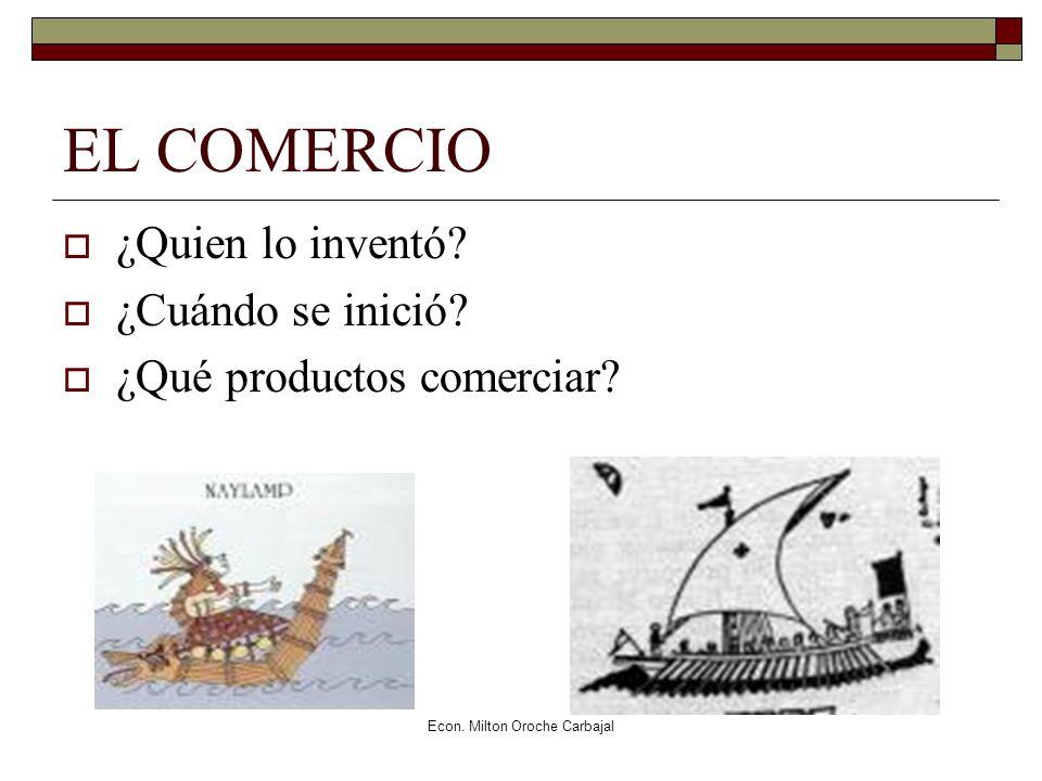 Econ. Milton Oroche Carbajal EL COMERCIO ¿Quien lo inventó? ¿Cuándo se inició? ¿Qué productos comerciar?