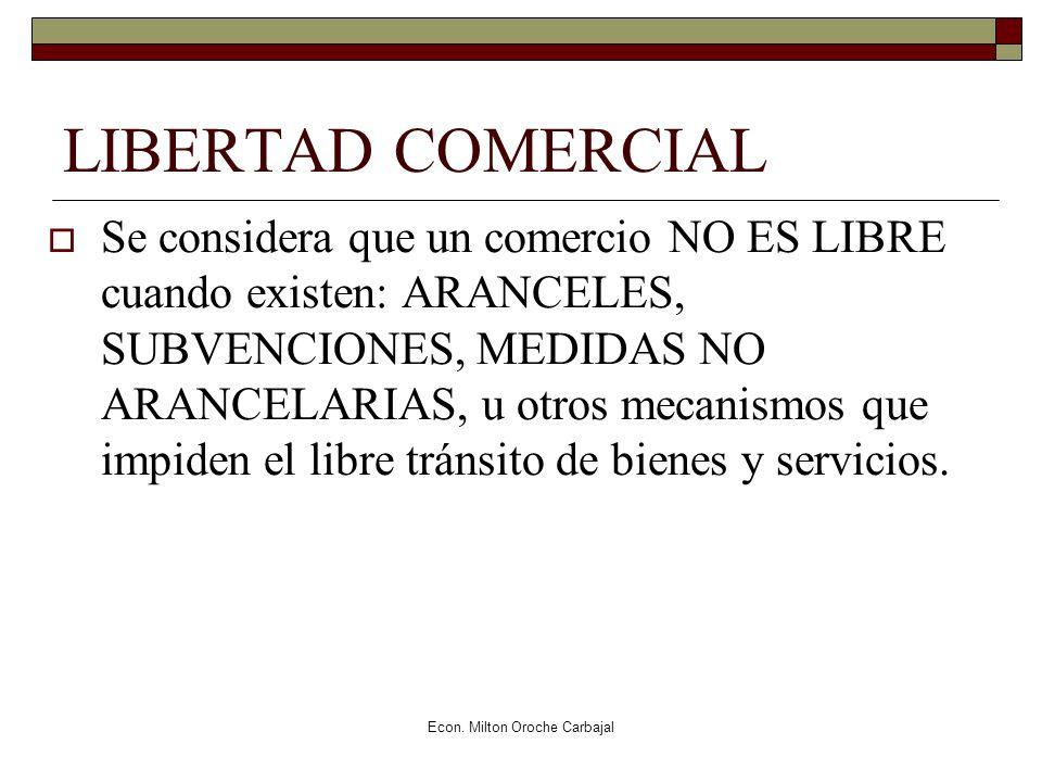 Econ. Milton Oroche Carbajal LIBERTAD COMERCIAL Se considera que un comercio NO ES LIBRE cuando existen: ARANCELES, SUBVENCIONES, MEDIDAS NO ARANCELAR